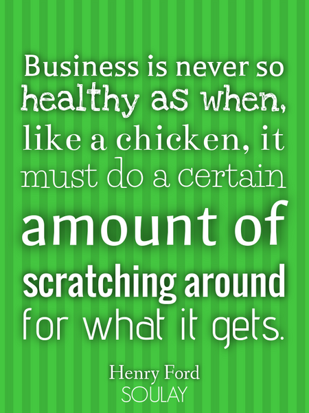Business is never so healthy as when, like a chicken, it must do a certain amount of scratching a... (Poster)