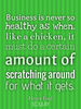 Business is never so healthy as when, like a chicken, it must do a ... - Quote Poster