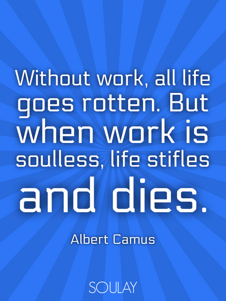 Without work, all life goes rotten. But when work is soulless, life stifles and dies. (Poster)