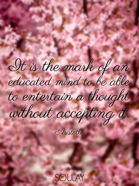 It is the mark of an educated mind to be able to entertain a thought without accepting it. (Poster)