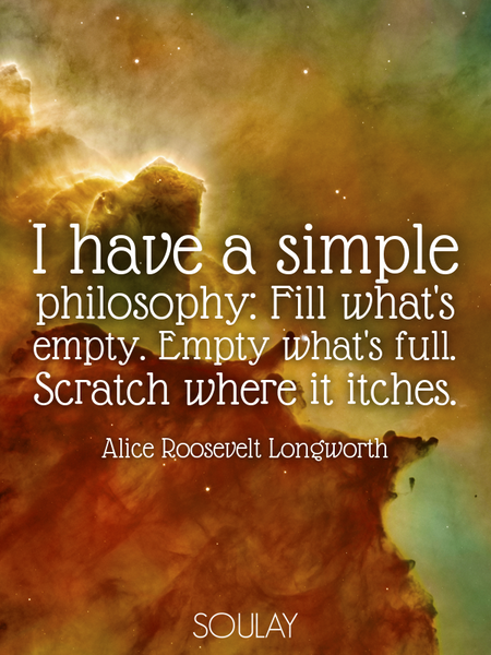 I have a simple philosophy: Fill what's empty. Empty what's full. Scratch where it itches. (Poster)