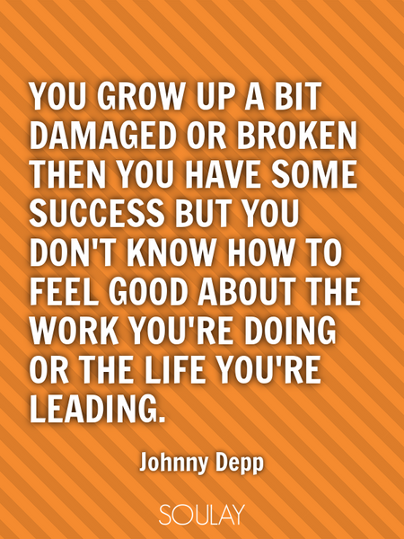 You grow up a bit damaged or broken then you have some success but you don't know how to feel goo... (Poster)