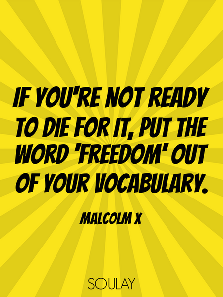 If you're not ready to die for it, put the word 'freedom' out of your vocabulary. (Poster)