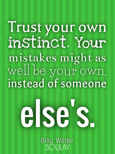 Trust your own instinct. Your mistakes might as well be your own, instead of someone else's. (Poster)