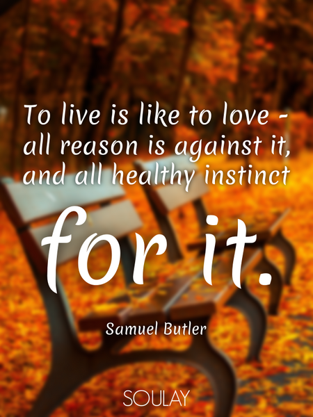 To live is like to love - all reason is against it, and all healthy instinct for it. (Poster)