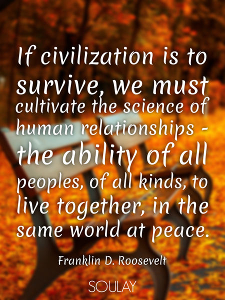 If civilization is to survive, we must cultivate the science of human relationships - the ability... (Poster)