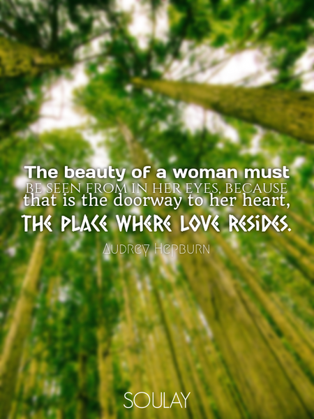 The beauty of a woman must be seen from in her eyes, because that is the doorway to her heart, th... (Poster)
