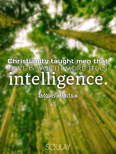 Christianity taught men that love is worth more than intelligence. (Poster)