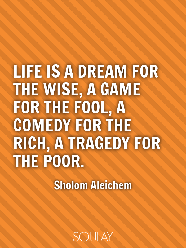 Life is a dream for the wise, a game for the fool, a comedy for the... - Quote Poster