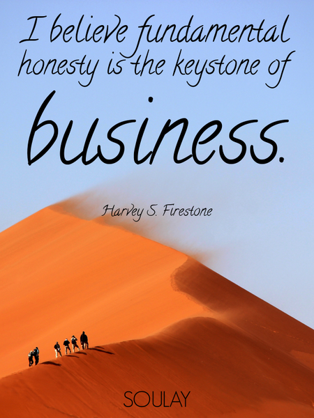 I believe fundamental honesty is the keystone of business. (Poster)