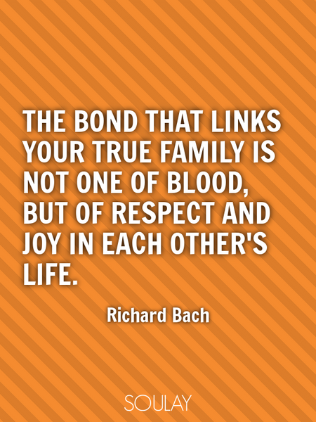 The bond that links your true family is not one of blood, but of respect and joy in each other's ... (Poster)