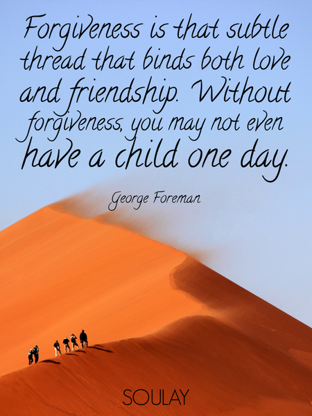 Forgiveness is that subtle thread that binds both love and friendship. Without forgiveness, you m... (Poster)