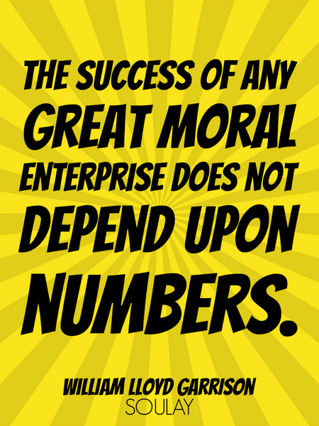 The success of any great moral enterprise does not depend upon numbers. (Poster)