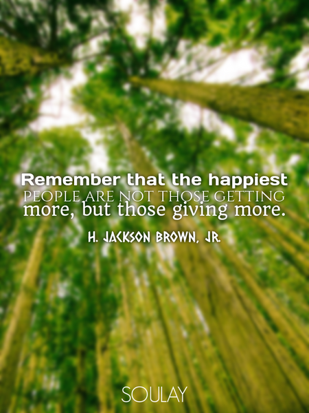 Remember that the happiest people are not those getting more, but those giving more. (Poster)