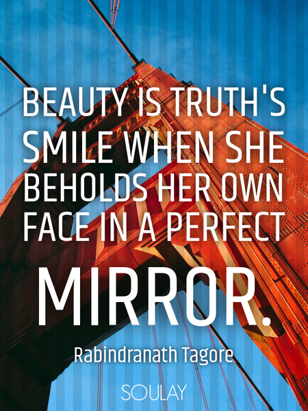 Beauty is truth's smile when she beholds her own face in a perfect mirror. (Poster)