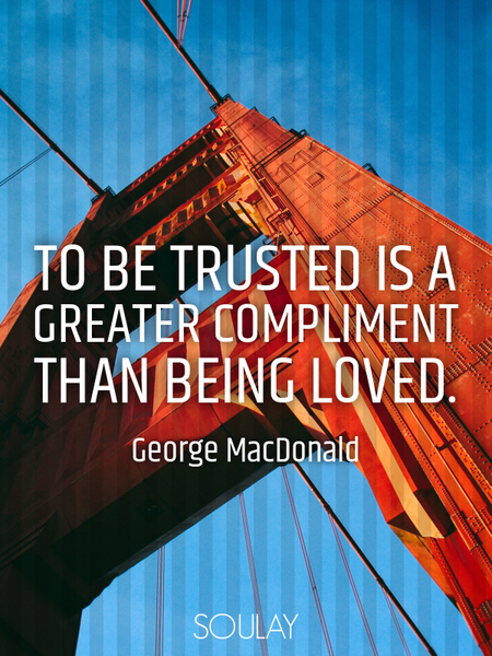 To be trusted is a greater compliment than being loved. (Poster)