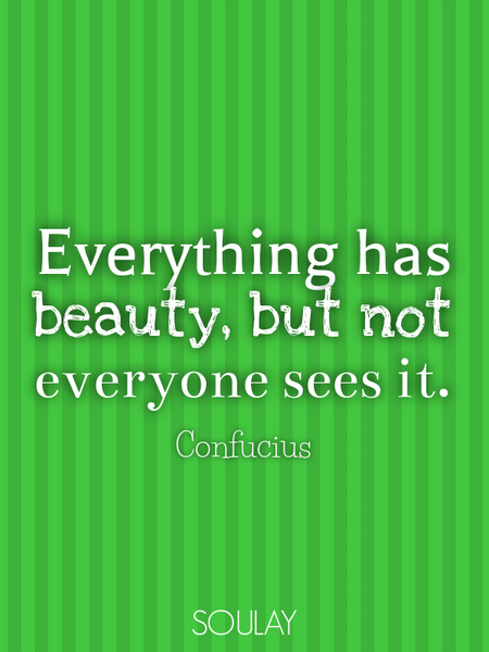 Everything has beauty, but not everyone sees it. (Poster)