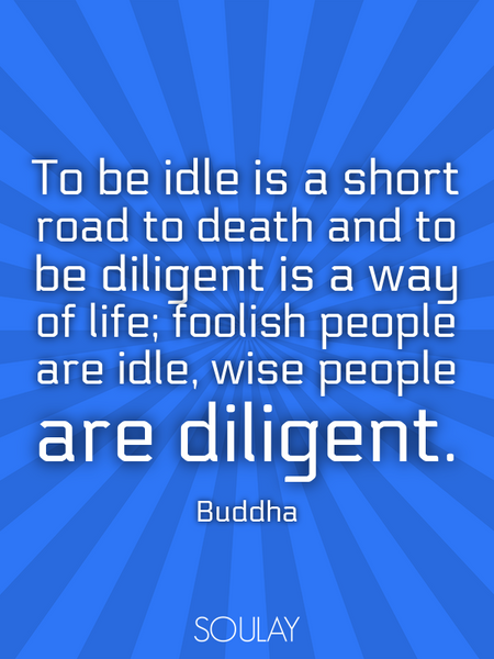 To be idle is a short road to death and to be diligent is a way of life; foolish people are idle,... (Poster)