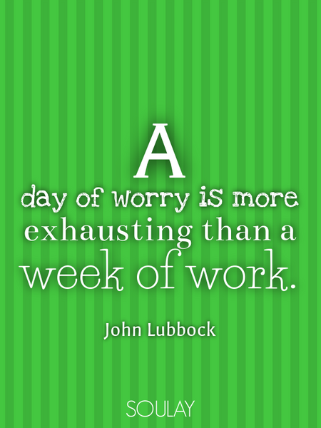 A day of worry is more exhausting than a week of work. (Poster)