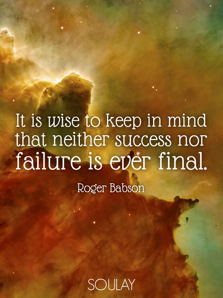 It is wise to keep in mind that neither success nor failure is ever final. (Poster)