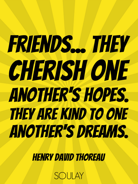 Friends... they cherish one another's hopes. They are kind to one another's dreams. (Poster)