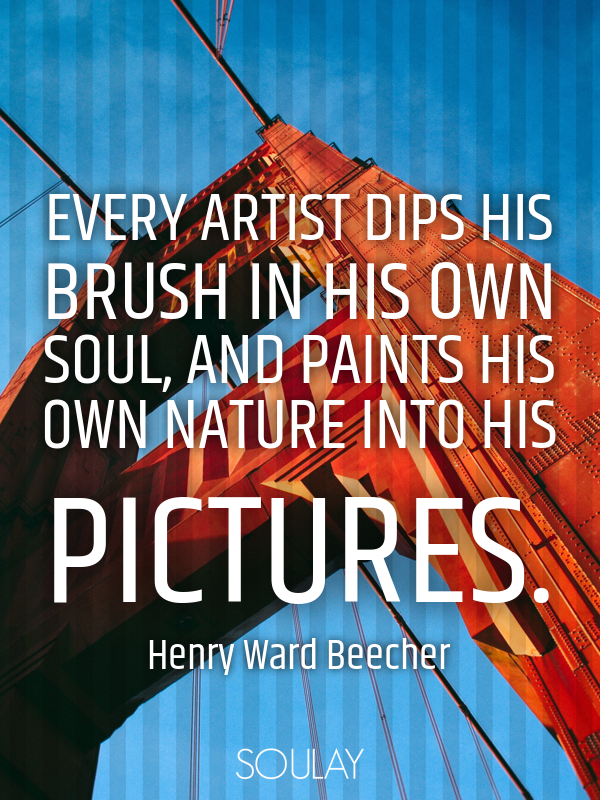 Every artist dips his brush in his own soul, and paints his own nat... - Quote Poster