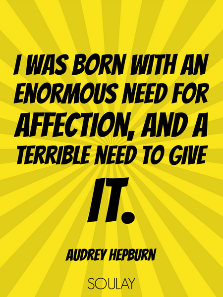 I was born with an enormous need for affection, and a terrible need to give it. (Poster)