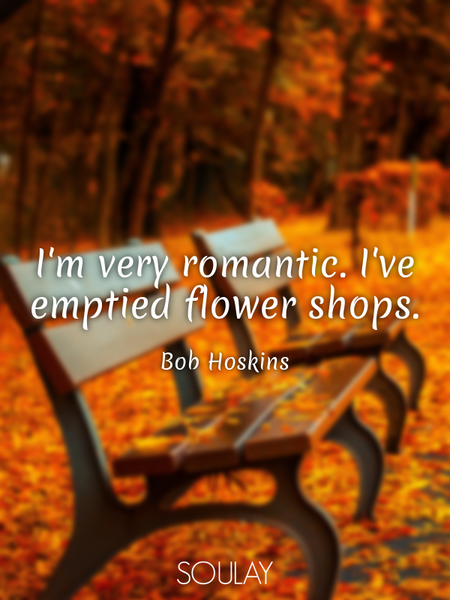I'm very romantic. I've emptied flower shops. (Poster)