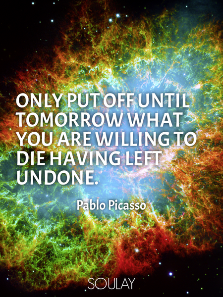 Only put off until tomorrow what you are willing to die having left undone. (Poster)