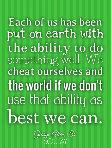 Each of us has been put on earth with the ability to do something well. We cheat ourselves and th... (Poster)