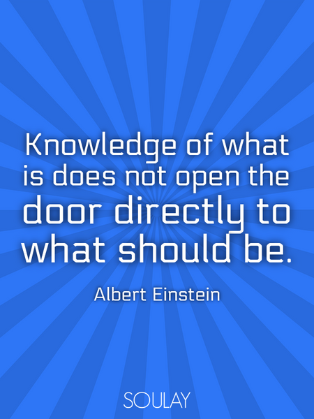 Knowledge of what is does not open the door directly to what should be. (Poster)