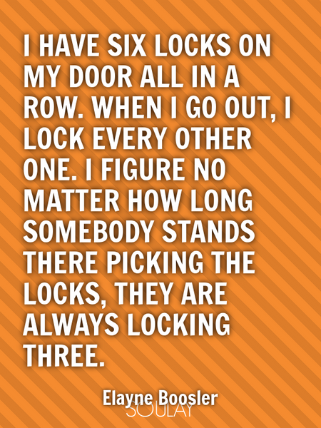 I have six locks on my door all in a row. When I go out, I lock every other one. I figure no matt... (Poster)