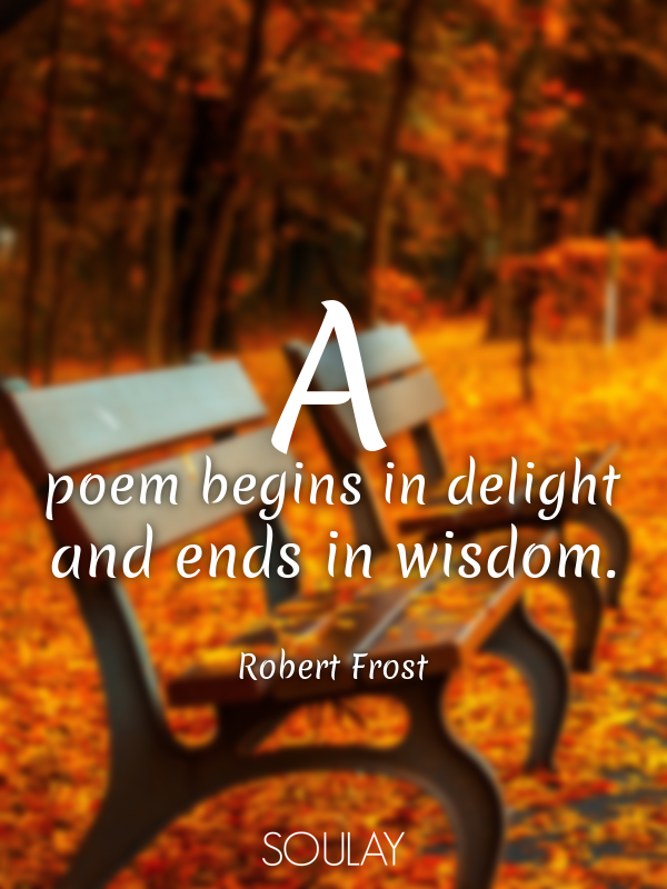 A poem begins in delight and ends in wisdom. - Quote Poster