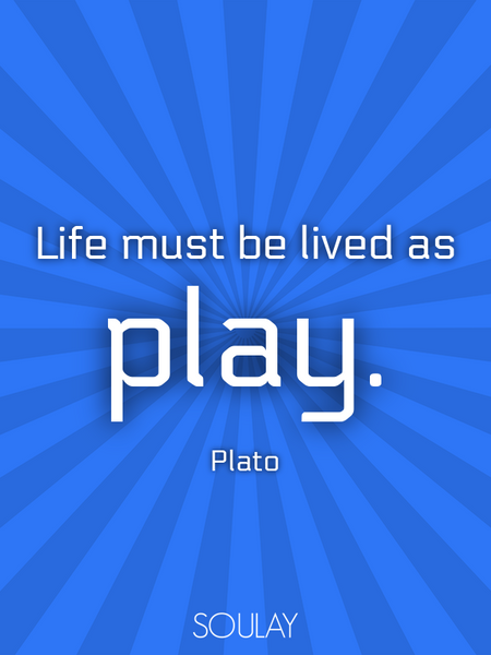 Life must be lived as play. (Poster)