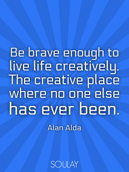 Be brave enough to live life creatively. The creative place where no one else has ever been. (Poster)