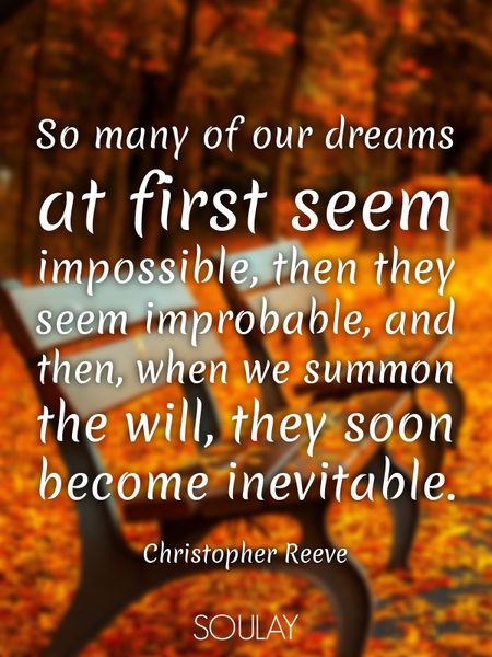 So many of our dreams at first seem impossible, then they seem improbable, and then, when we summ... (Poster)