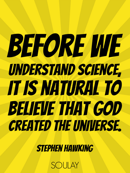 Before we understand science, it is natural to believe that God created the universe. (Poster)