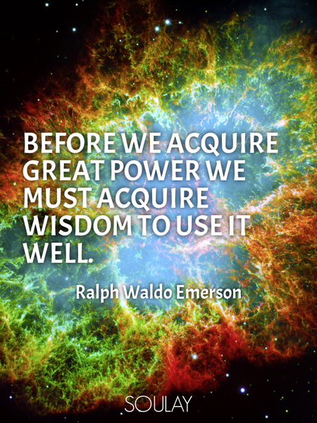 Before we acquire great power we must acquire wisdom to use it well. (Poster)