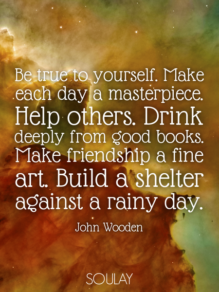 Be true to yourself. Make each day a masterpiece. Help others. Drink deeply from good books. Make... (Poster)