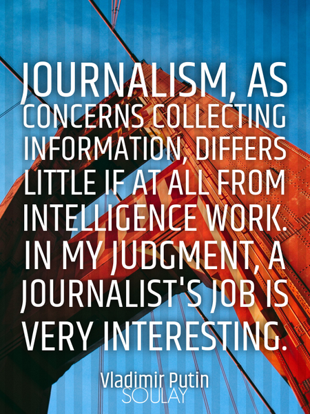 Journalism, as concerns collecting information, differs little if at all from intelligence work. ... (Poster)
