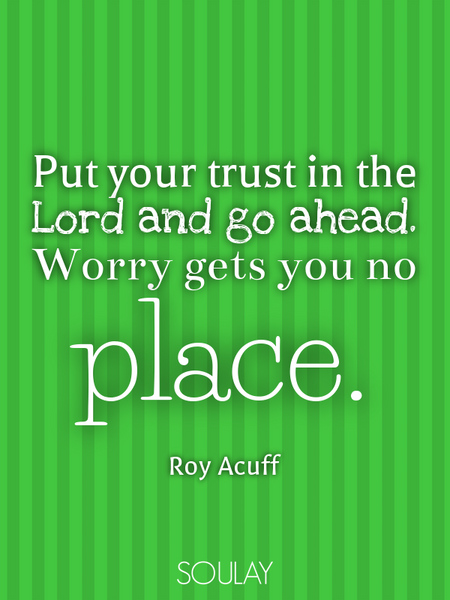 Put your trust in the Lord and go ahead. Worry gets you no place. (Poster)