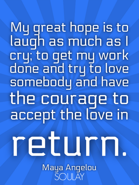 My great hope is to laugh as much as I cry; to get my work done and try to love somebody and have... (Poster)
