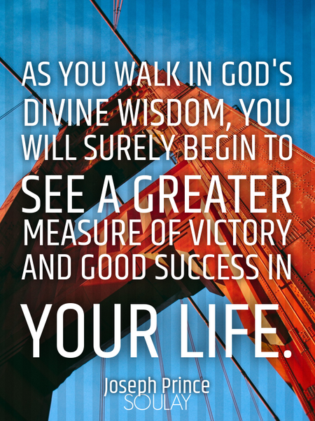 As you walk in God's divine wisdom, you will surely begin to see a greater measure of victory and... (Poster)