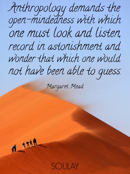 Anthropology demands the open-mindedness with which one must look and listen, record in astonishm... (Poster)
