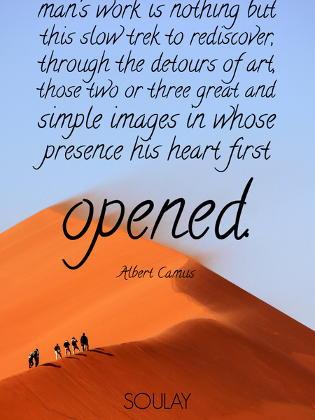 A man's work is nothing but this slow trek to rediscover, through the detours of art, those two o... (Poster)