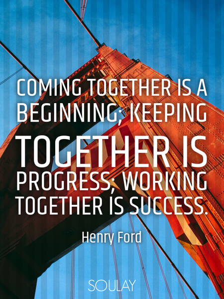 Coming together is a beginning; keeping together is progress; working together is success. (Poster)