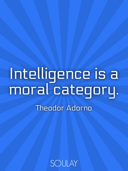 Intelligence is a moral category. (Poster)