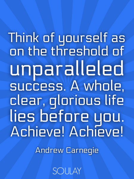Think of yourself as on the threshold of unparalleled success. A whole, clear, glorious life lies... (Poster)