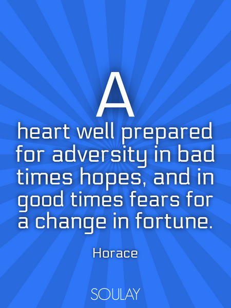 A heart well prepared for adversity in bad times hopes, and in good times fears for a change in f... (Poster)
