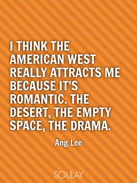 I think the American West really attracts me because it's romantic. The desert, the empty space, ... (Poster)